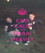 KEEP CALM AND DRINK HEAVILY - Personalised Poster A1 size