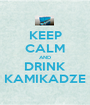 KEEP CALM AND DRINK KAMIKADZE - Personalised Poster A1 size