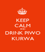 KEEP CALM AND DRINK PIWO KURWA - Personalised Poster A1 size