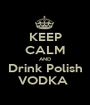 KEEP CALM AND Drink Polish VODKA  - Personalised Poster A1 size