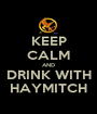 KEEP CALM AND DRINK WITH HAYMITCH - Personalised Poster A1 size