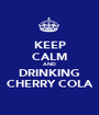 KEEP CALM AND DRINKING CHERRY COLA - Personalised Poster A1 size
