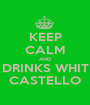 KEEP CALM AND DRINKS WHIT CASTELLO - Personalised Poster A1 size