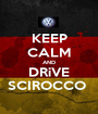 KEEP CALM AND DRiVE SCIROCCO  - Personalised Poster A1 size