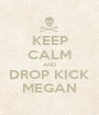 KEEP CALM AND DROP KICK MEGAN - Personalised Poster A1 size