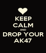 KEEP CALM AND DROP YOUR AK47 - Personalised Poster A1 size