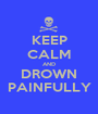 KEEP CALM AND DROWN PAINFULLY - Personalised Poster A1 size