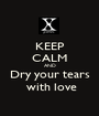 KEEP CALM AND Dry your tears  with love - Personalised Poster A1 size