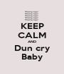 KEEP CALM AND Dun cry Baby - Personalised Poster A1 size