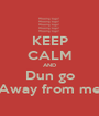 KEEP CALM AND Dun go Away from me - Personalised Poster A1 size