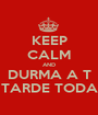 KEEP CALM AND DURMA A T TARDE TODA - Personalised Poster A1 size