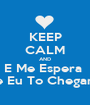 KEEP CALM AND E Me Espera  Que Eu To Chegando  - Personalised Poster A1 size