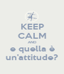 KEEP CALM AND e quella è un'attitude? - Personalised Poster A1 size