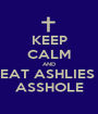KEEP CALM AND EAT ASHLIES  ASSHOLE - Personalised Poster A1 size