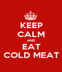 KEEP CALM AND EAT COLD MEAT - Personalised Poster A1 size