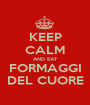 KEEP CALM AND EAT FORMAGGI DEL CUORE - Personalised Poster A1 size