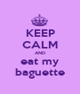 KEEP CALM AND eat my baguette - Personalised Poster A1 size
