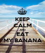 KEEP CALM AND EAT MY BANANA - Personalised Poster A1 size