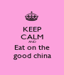 KEEP CALM AND Eat on the good china - Personalised Poster A1 size