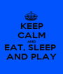 KEEP CALM AND EAT, SLEEP  AND PLAY - Personalised Poster A1 size