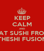 KEEP CALM AND EAT SUSHI FROM THESHI FUSION - Personalised Poster A1 size