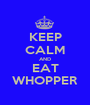 KEEP CALM AND EAT WHOPPER - Personalised Poster A1 size