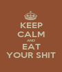 KEEP CALM AND EAT YOUR SHIT - Personalised Poster A1 size