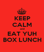 KEEP CALM and EAT YUH BOX LUNCH - Personalised Poster A1 size