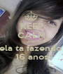 KEEP CALM AND ela ta fazendo  16 anos - Personalised Poster A1 size