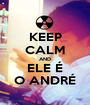 KEEP CALM AND ELE É O ANDRÉ - Personalised Poster A1 size