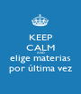 KEEP CALM AND elige materias por última vez - Personalised Poster A1 size