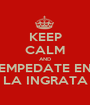 KEEP CALM AND EMPEDATE EN LA INGRATA - Personalised Poster A1 size