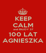 KEEP CALM and ENJOY 37 100 LAT AGNIESZKA - Personalised Poster A1 size