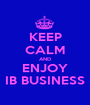 KEEP CALM AND ENJOY IB BUSINESS - Personalised Poster A1 size