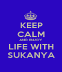 KEEP CALM AND ENJOY LIFE WITH SUKANYA - Personalised Poster A1 size