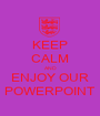 KEEP CALM AND ENJOY OUR POWERPOINT - Personalised Poster A1 size