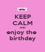 KEEP CALM AND enjoy the  birthday - Personalised Poster A1 size