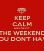 KEEP CALM AND ENJOY THE WEEKEND YOU DON'T HAVE - Personalised Poster A1 size