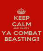 KEEP CALM AND ENJOY YA COMBAT BEASTING!! - Personalised Poster A1 size