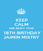 KEEP CALM AND ENJOY YOUR  18TH BIRTHDAY JAIMIN MISTRY - Personalised Poster A1 size