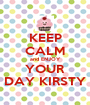 KEEP CALM and ENJOY YOUR DAY KIRSTY - Personalised Poster A1 size