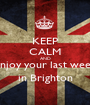 KEEP CALM AND Enjoy your last week in Brighton - Personalised Poster A1 size