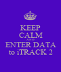 KEEP CALM AND ENTER DATA to iTRACK 2 - Personalised Poster A1 size