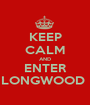 KEEP CALM AND ENTER LONGWOOD  - Personalised Poster A1 size