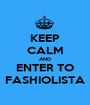 KEEP CALM AND ENTER TO FASHIOLISTA - Personalised Poster A1 size