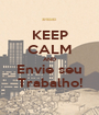 KEEP CALM AND Envie seu Trabalho! - Personalised Poster A1 size