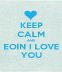 KEEP CALM AND EOIN I LOVE YOU - Personalised Poster A1 size