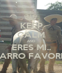 KEEP CALM AND ERES MI.. CHARRO FAVORITO - Personalised Poster A1 size