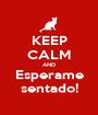 KEEP CALM AND Esperame sentado! - Personalised Poster A1 size