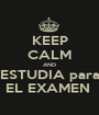 KEEP CALM AND ESTUDIA para EL EXAMEN  - Personalised Poster A1 size